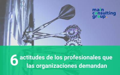 Las 6 actitudes de los profesionales que las organizaciones demandan